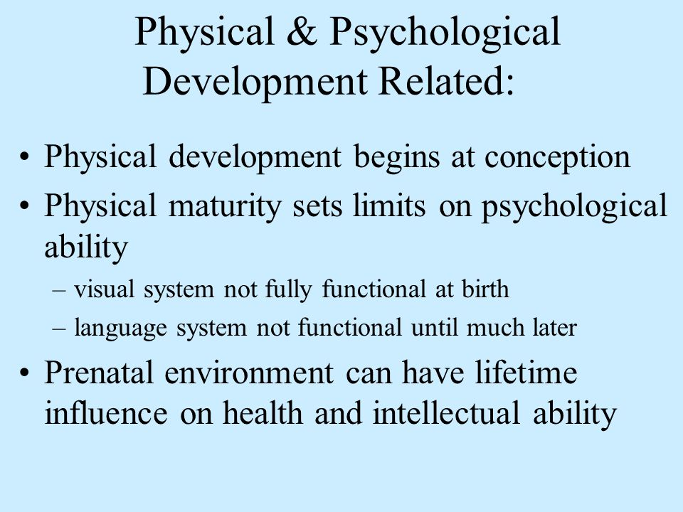 Physical & Psychological Development Related: Physical development begins at conception Physical maturity sets limits on psychological ability –visual system not fully functional at birth –language system not functional until much later Prenatal environment can have lifetime influence on health and intellectual ability