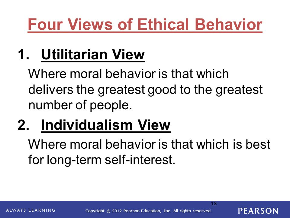 Copyright © 2012 Pearson Education, Inc. All rights reserved. 18 Four Views of Ethical Behavior 1.Utilitarian View Where moral behavior is that which