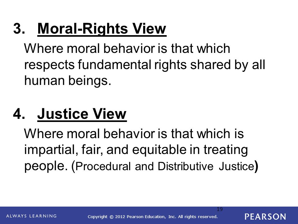 Copyright © 2012 Pearson Education, Inc. All rights reserved. 19 3.Moral-Rights View Where moral behavior is that which respects fundamental rights sh