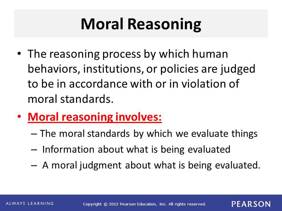 Copyright © 2012 Pearson Education, Inc. All rights reserved. Moral Reasoning The reasoning process by which human behaviors, institutions, or policie