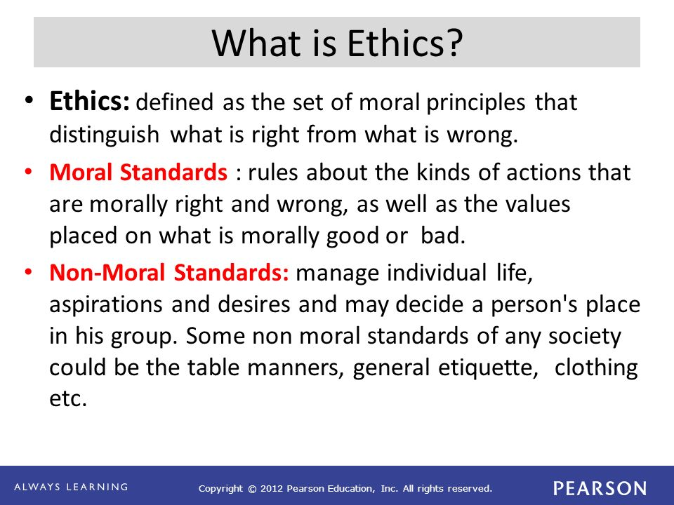 Copyright © 2012 Pearson Education, Inc. All rights reserved. What is Ethics? Ethics: defined as the set of moral principles that distinguish what is