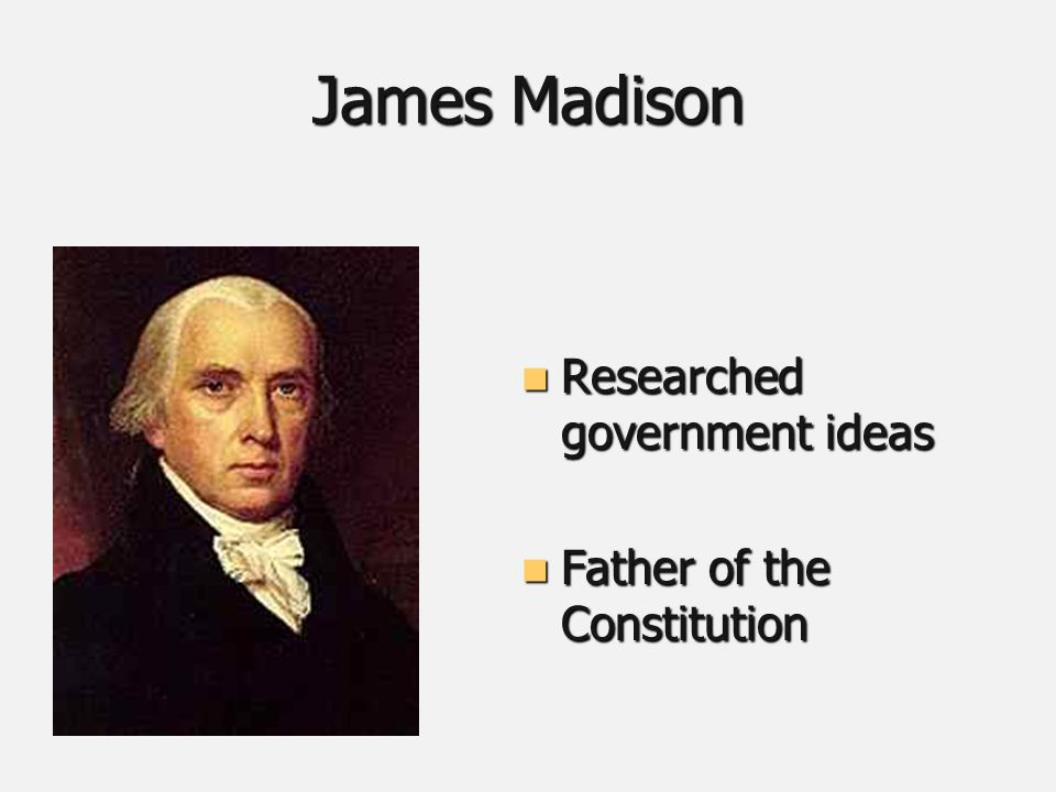 James Madison Researched government ideas Researched government ideas Father of the Constitution Father of the Constitution