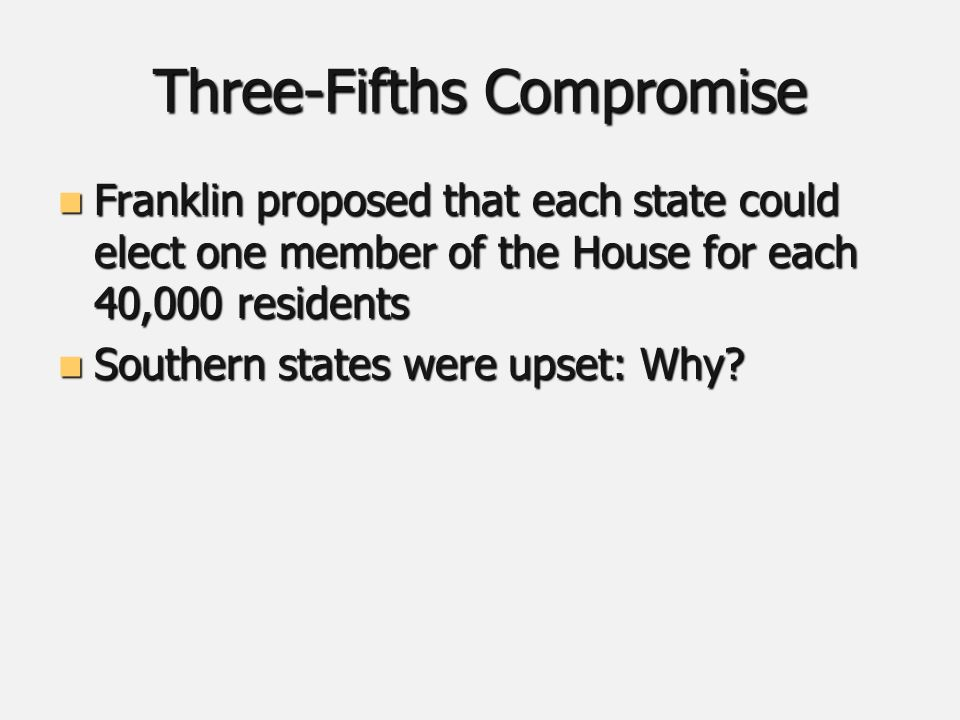 Three-Fifths Compromise Franklin proposed that each state could elect one member of the House for each 40,000 residents Franklin proposed that each state could elect one member of the House for each 40,000 residents Southern states were upset: Why.