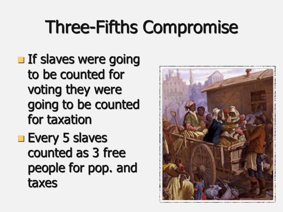 Three-Fifths Compromise If slaves were going to be counted for voting they were going to be counted for taxation If slaves were going to be counted for voting they were going to be counted for taxation Every 5 slaves counted as 3 free people for pop.