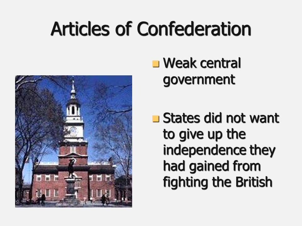 Articles of Confederation Weak central government Weak central government States did not want to give up the independence they had gained from fighting the British States did not want to give up the independence they had gained from fighting the British