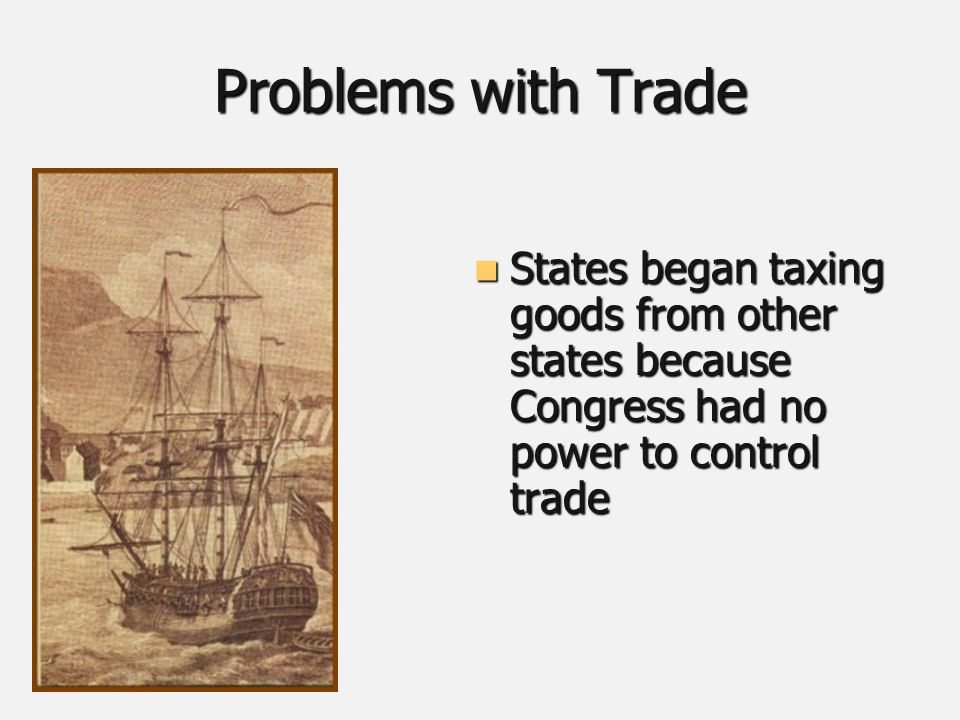 Problems with Trade States began taxing goods from other states because Congress had no power to control trade States began taxing goods from other states because Congress had no power to control trade
