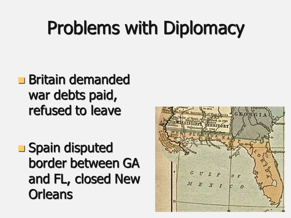 Problems with Diplomacy Britain demanded war debts paid, refused to leave Britain demanded war debts paid, refused to leave Spain disputed border between GA and FL, closed New Orleans Spain disputed border between GA and FL, closed New Orleans