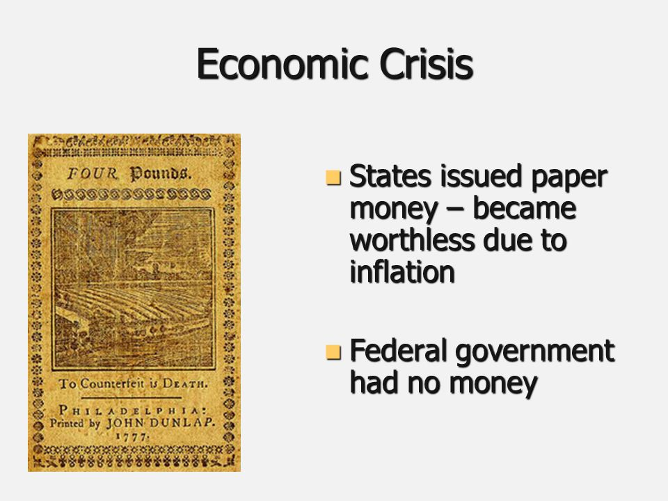 Economic Crisis States issued paper money – became worthless due to inflation States issued paper money – became worthless due to inflation Federal government had no money Federal government had no money
