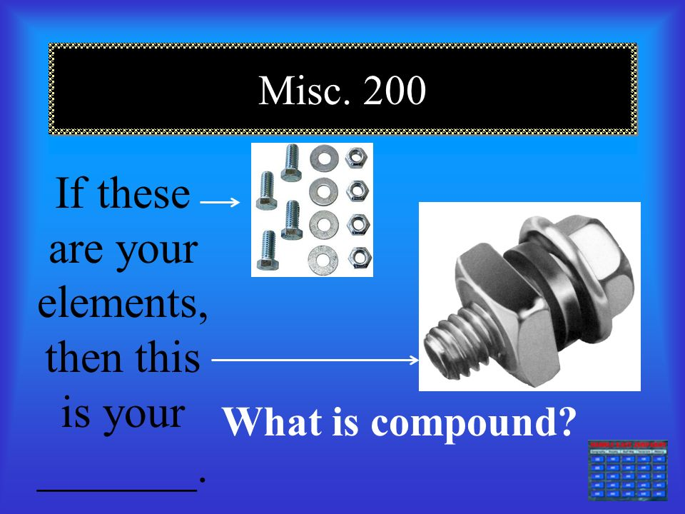 Misc. 100 This is an example of: compound, element or mixture What is mixture