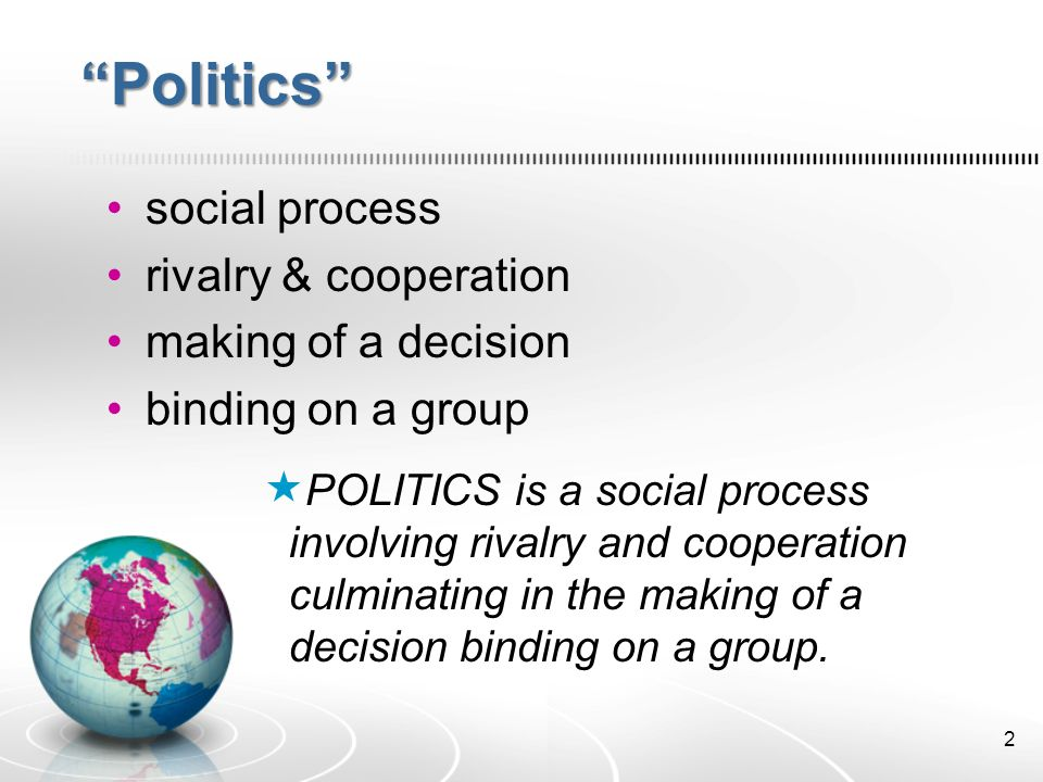 2 Politics social process rivalry & cooperation making of a decision binding on a group  POLITICS is a social process involving rivalry and cooperation culminating in the making of a decision binding on a group.
