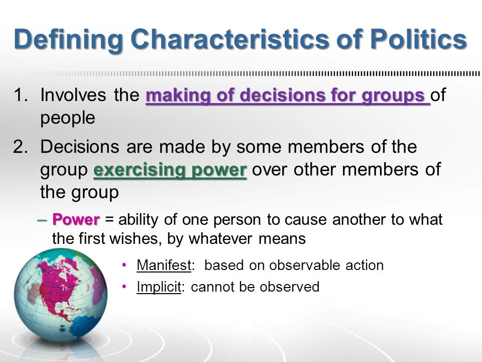 Defining Characteristics of Politics making of decisions for groups 1.Involves the making of decisions for groups of people exercising power 2.Decisions are made by some members of the group exercising power over other members of the group – Power – Power = ability of one person to cause another to what the first wishes, by whatever means Manifest: based on observable action Implicit: cannot be observed