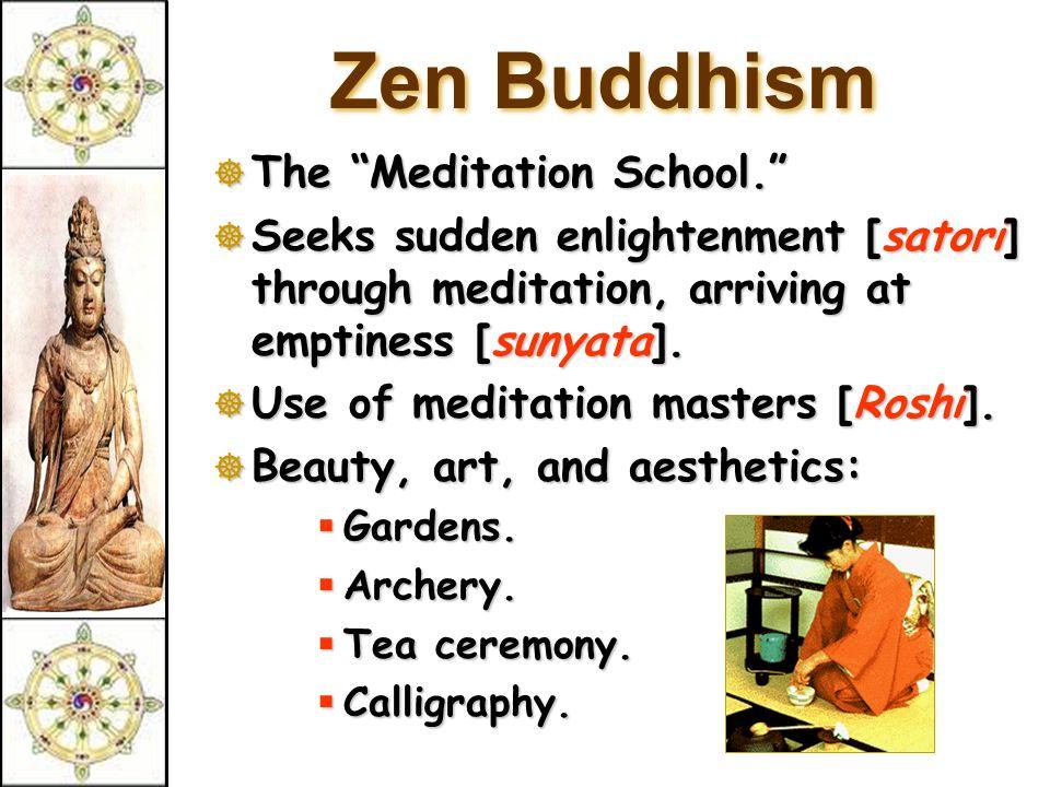 Zen Buddhism  The Meditation School.  Seeks sudden enlightenment [satori] through meditation, arriving at emptiness [sunyata].