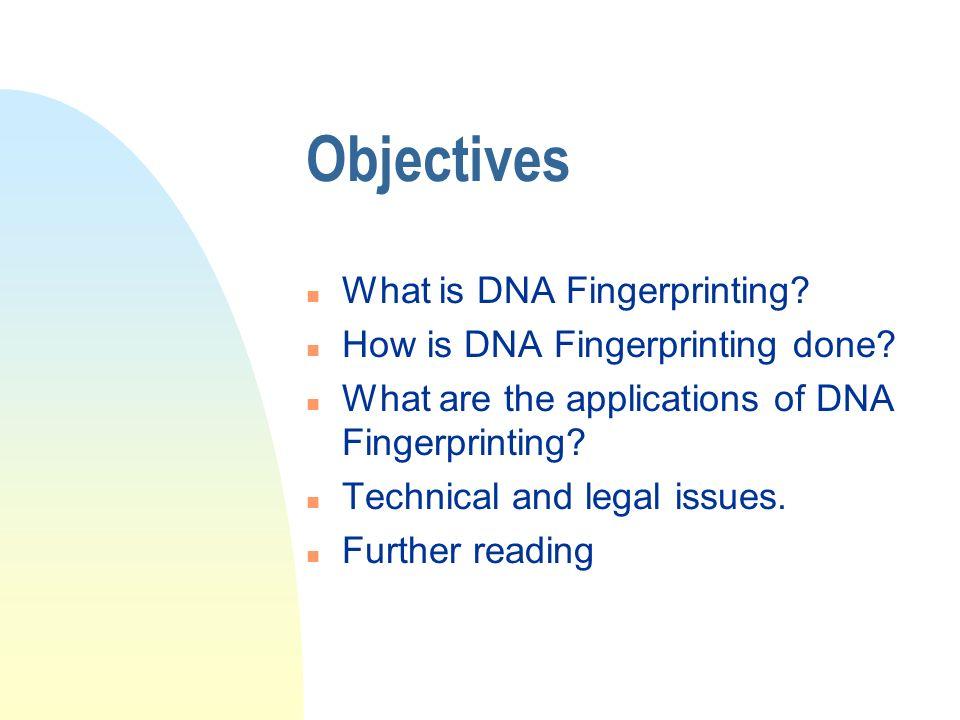 Objectives n What is DNA Fingerprinting. n How is DNA Fingerprinting done.