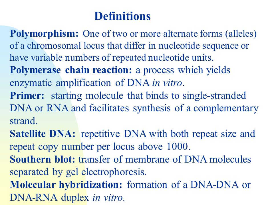 Definitions Polymorphism: One of two or more alternate forms (alleles) of a chromosomal locus that differ in nucleotide sequence or have variable numbers of repeated nucleotide units.