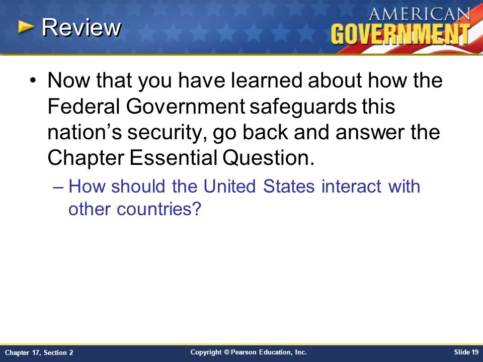 Copyright © Pearson Education, Inc.Slide 19 Chapter 17, Section 2 Review Now that you have learned about how the Federal Government safeguards this nation's security, go back and answer the Chapter Essential Question.