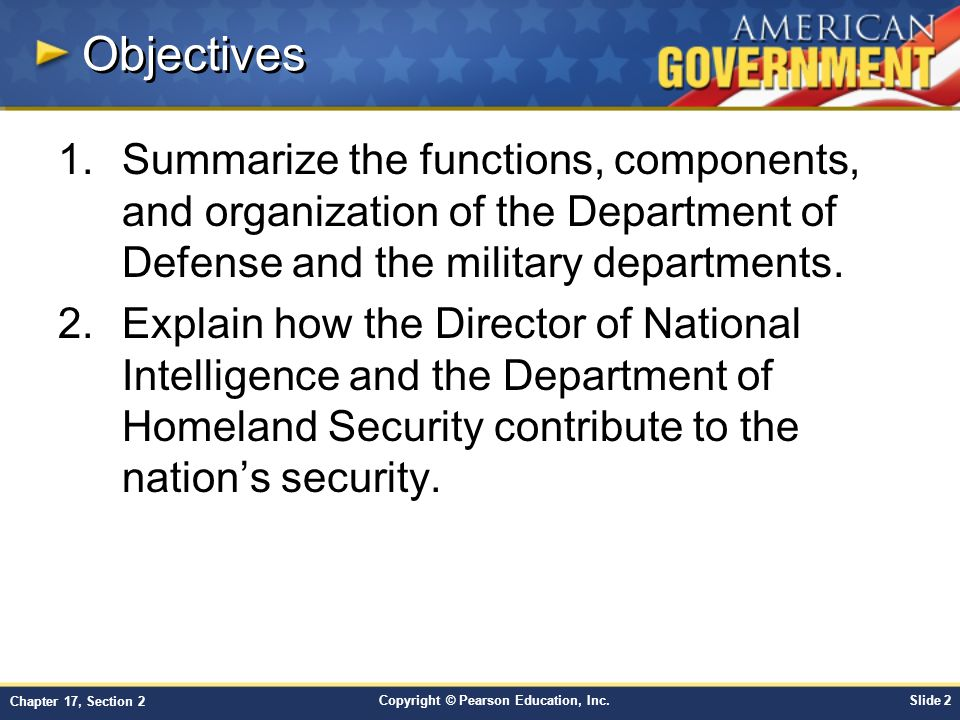 Copyright © Pearson Education, Inc.Slide 2 Chapter 17, Section 2 Objectives 1.Summarize the functions, components, and organization of the Department of Defense and the military departments.