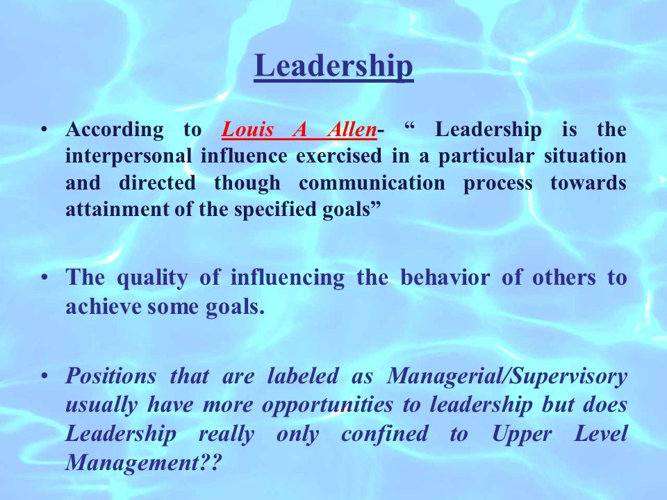 Leadership According to Louis A Allen- Leadership is the interpersonal influence exercised in a particular situation and directed though communication process towards attainment of the specified goals The quality of influencing the behavior of others to achieve some goals.