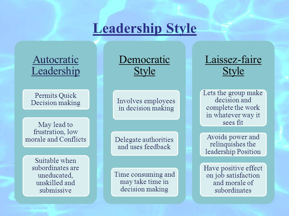 Leadership Style Autocratic Leadership Permits Quick Decision making May lead to frustration, low morale and Conflicts Suitable when subordinates are uneducated, unskilled and submissive Democratic Style Involves employees in decision making Delegate authorities and uses feedback Time consuming and may take time in decision making Laissez-faire Style Lets the group make decision and complete the work in whatever way it sees fit Avoids power and relinquishes the leadership Position Have positive effect on job satisfaction and morale of subordinates