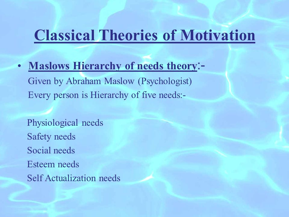Classical Theories of Motivation Maslows Hierarchy of needs theory :- Given by Abraham Maslow (Psychologist) Every person is Hierarchy of five needs:- Physiological needs Safety needs Social needs Esteem needs Self Actualization needs