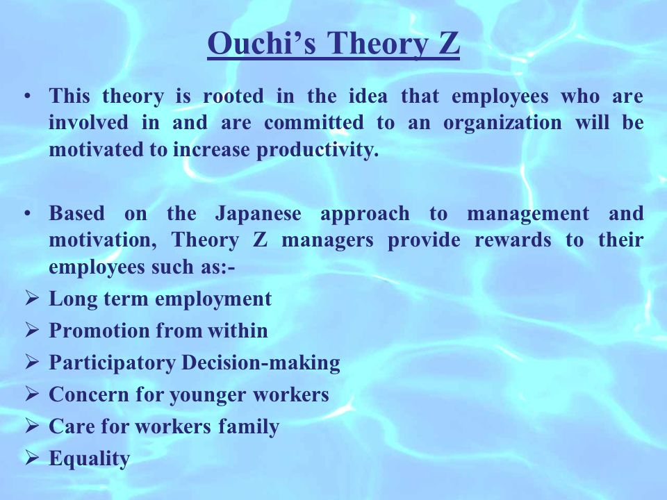 Ouchi's Theory Z This theory is rooted in the idea that employees who are involved in and are committed to an organization will be motivated to increase productivity.