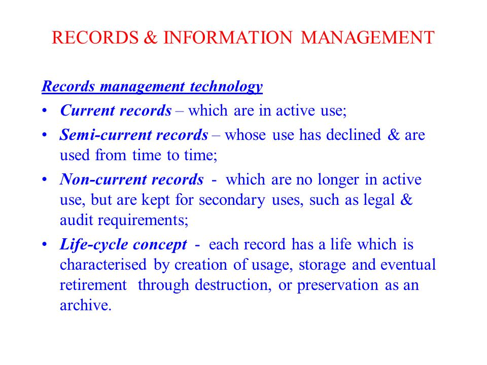 RECORDS & INFORMATION MANAGEMENT Records management technology Current records – which are in active use; Semi-current records – whose use has declined & are used from time to time; Non-current records - which are no longer in active use, but are kept for secondary uses, such as legal & audit requirements; Life-cycle concept - each record has a life which is characterised by creation of usage, storage and eventual retirement through destruction, or preservation as an archive.