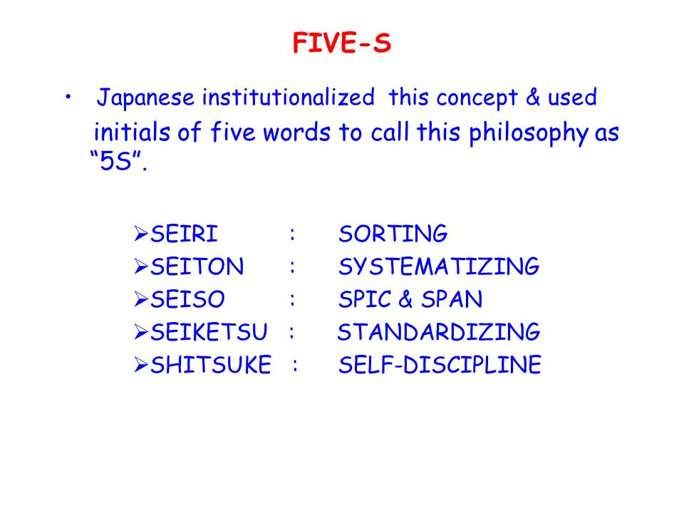 FIVE-S Japanese institutionalized this concept & used initials of five words to call this philosophy as 5S .