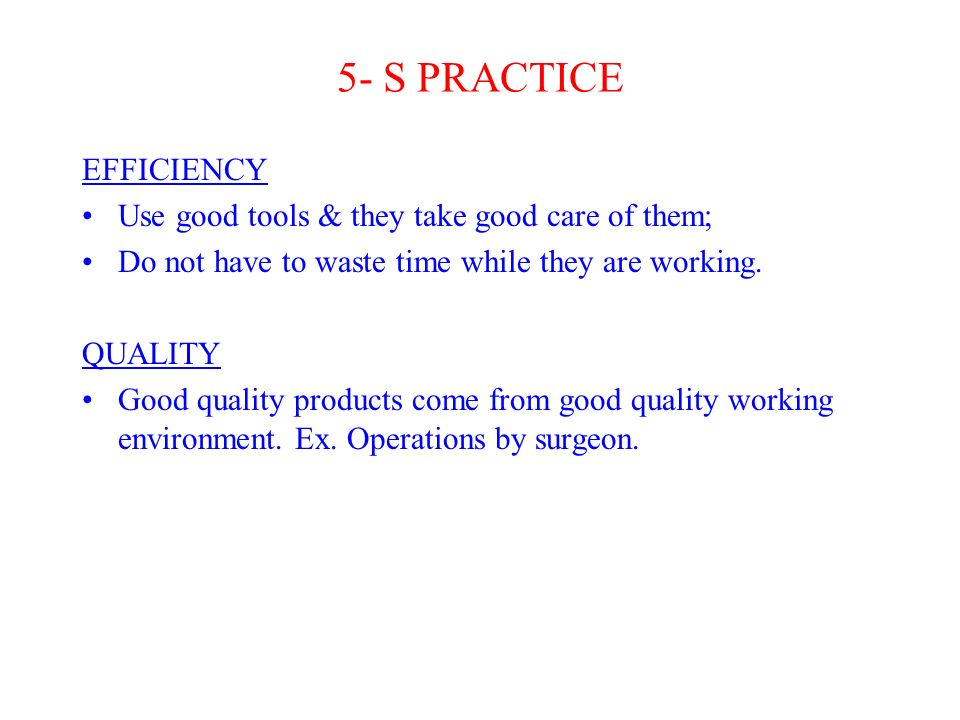5- S PRACTICE EFFICIENCY Use good tools & they take good care of them; Do not have to waste time while they are working.