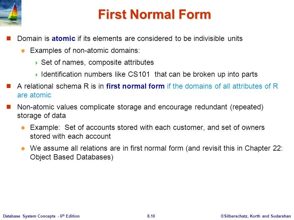 ©Silberschatz, Korth and Sudarshan8.10Database System Concepts - 6 th Edition First Normal Form Domain is atomic if its elements are considered to be indivisible units Examples of non-atomic domains:  Set of names, composite attributes  Identification numbers like CS101 that can be broken up into parts A relational schema R is in first normal form if the domains of all attributes of R are atomic Non-atomic values complicate storage and encourage redundant (repeated) storage of data Example: Set of accounts stored with each customer, and set of owners stored with each account We assume all relations are in first normal form (and revisit this in Chapter 22: Object Based Databases)