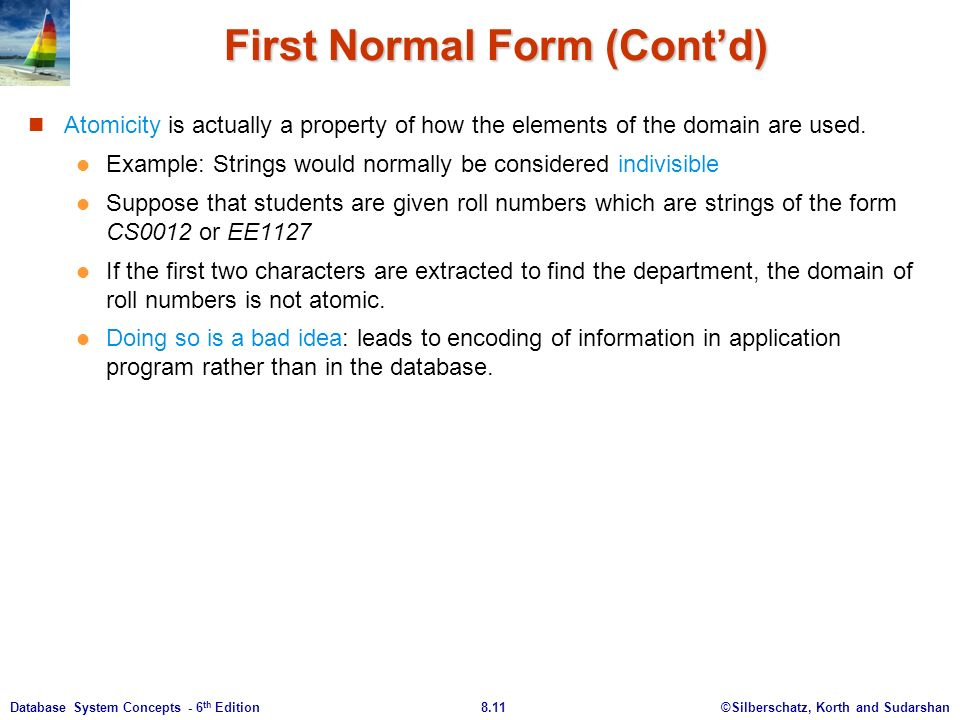 ©Silberschatz, Korth and Sudarshan8.11Database System Concepts - 6 th Edition First Normal Form (Cont'd) Atomicity is actually a property of how the elements of the domain are used.
