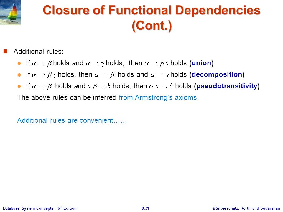©Silberschatz, Korth and Sudarshan8.31Database System Concepts - 6 th Edition Closure of Functional Dependencies (Cont.) Additional rules: If    holds and    holds, then     holds (union) If     holds, then    holds and    holds (decomposition) If    holds and     holds, then     holds (pseudotransitivity) The above rules can be inferred from Armstrong's axioms.