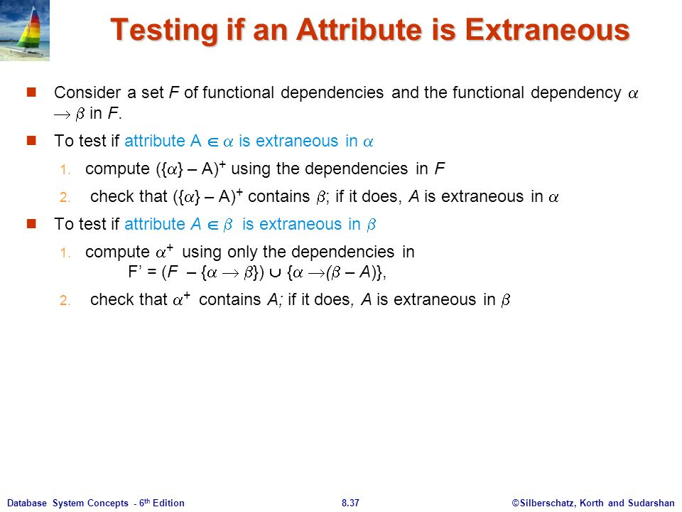 ©Silberschatz, Korth and Sudarshan8.37Database System Concepts - 6 th Edition Testing if an Attribute is Extraneous Consider a set F of functional dependencies and the functional dependency    in F.