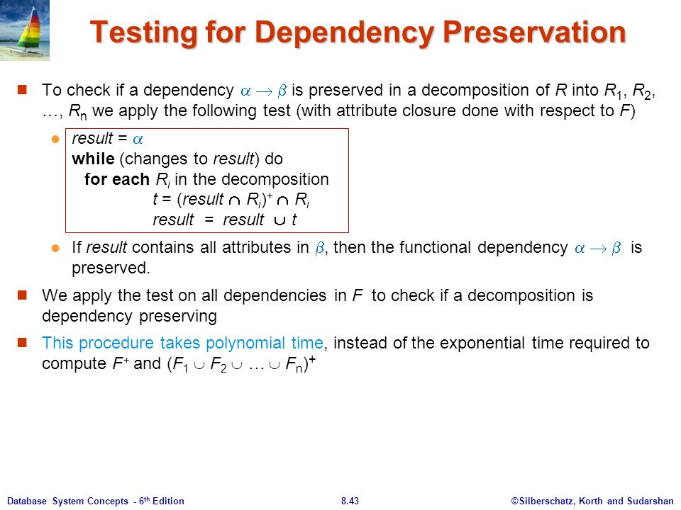 ©Silberschatz, Korth and Sudarshan8.43Database System Concepts - 6 th Edition Testing for Dependency Preservation To check if a dependency    is preserved in a decomposition of R into R 1, R 2, …, R n we apply the following test (with attribute closure done with respect to F) result =  while (changes to result) do for each R i in the decomposition t = (result  R i ) +  R i result = result  t If result contains all attributes in , then the functional dependency    is preserved.