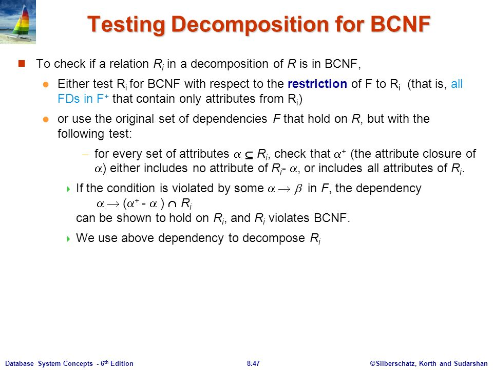 ©Silberschatz, Korth and Sudarshan8.47Database System Concepts - 6 th Edition Testing Decomposition for BCNF To check if a relation R i in a decomposition of R is in BCNF, Either test R i for BCNF with respect to the restriction of F to R i (that is, all FDs in F + that contain only attributes from R i ) or use the original set of dependencies F that hold on R, but with the following test: – for every set of attributes   R i, check that  + (the attribute closure of  ) either includes no attribute of R i - , or includes all attributes of R i.