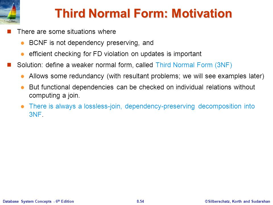 ©Silberschatz, Korth and Sudarshan8.54Database System Concepts - 6 th Edition Third Normal Form: Motivation There are some situations where BCNF is not dependency preserving, and efficient checking for FD violation on updates is important Solution: define a weaker normal form, called Third Normal Form (3NF) Allows some redundancy (with resultant problems; we will see examples later) But functional dependencies can be checked on individual relations without computing a join.