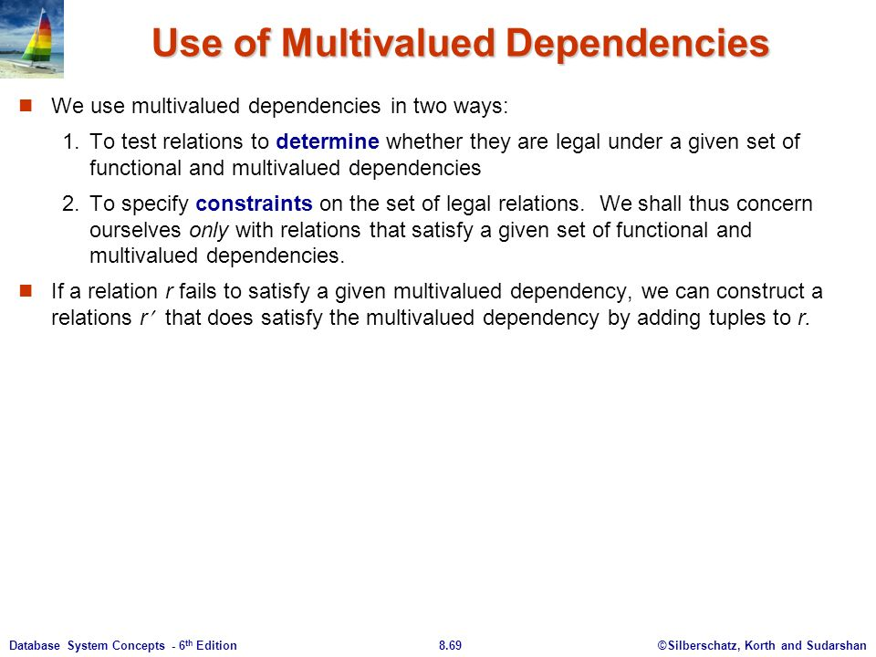 ©Silberschatz, Korth and Sudarshan8.69Database System Concepts - 6 th Edition Use of Multivalued Dependencies We use multivalued dependencies in two ways: 1.To test relations to determine whether they are legal under a given set of functional and multivalued dependencies 2.To specify constraints on the set of legal relations.
