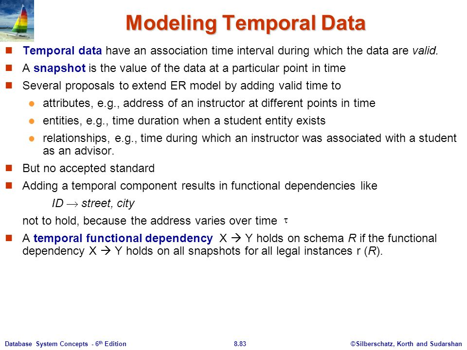 ©Silberschatz, Korth and Sudarshan8.83Database System Concepts - 6 th Edition Modeling Temporal Data Temporal data have an association time interval during which the data are valid.