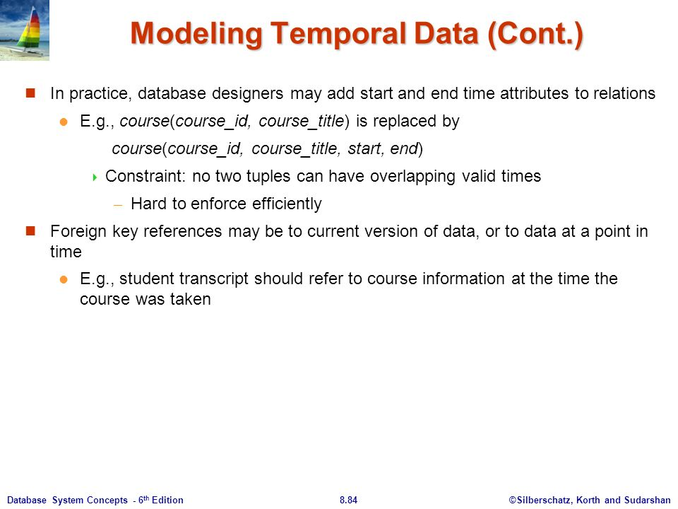 ©Silberschatz, Korth and Sudarshan8.84Database System Concepts - 6 th Edition Modeling Temporal Data (Cont.) In practice, database designers may add start and end time attributes to relations E.g., course(course_id, course_title) is replaced by course(course_id, course_title, start, end)  Constraint: no two tuples can have overlapping valid times – Hard to enforce efficiently Foreign key references may be to current version of data, or to data at a point in time E.g., student transcript should refer to course information at the time the course was taken