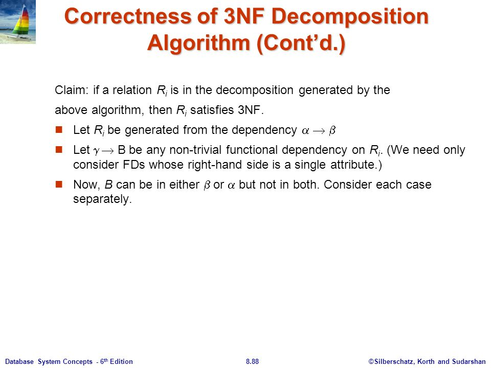 ©Silberschatz, Korth and Sudarshan8.88Database System Concepts - 6 th Edition Correctness of 3NF Decomposition Algorithm (Cont'd.) Claim: if a relation R i is in the decomposition generated by the above algorithm, then R i satisfies 3NF.