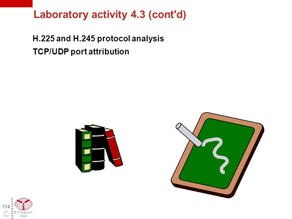 © IITelecom, 2004 113 IIT 101 Laboratory activity 4.3 Packet IP address source IP address destination TCP/UDP port source TCP/UDP port destination Transported protocol Type of message n - 11 n - 10 n - 9 n - 8 n - 7 n - 6 n - 5 n - 4 n - 3 n - 2 n - 1 n n = last packet