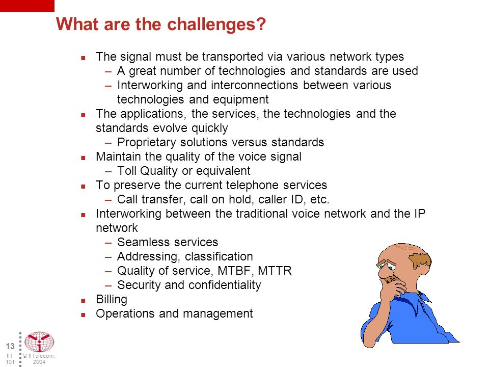 © IITelecom, 2004 12 IIT 101 Constraints / Solutions Delays Delay variation/jitter Echo Compatibility/interworking Inter local area networks (QoS) With the PSTN –Signaling and supervision –Added value services Information security Sampling Define packets Signal compression RTP/UDP QoS Priority –RSVP –ToS/Diffserv Field –IPv6 Dimensioning/capacity Equipment Gateway, gatekeeper