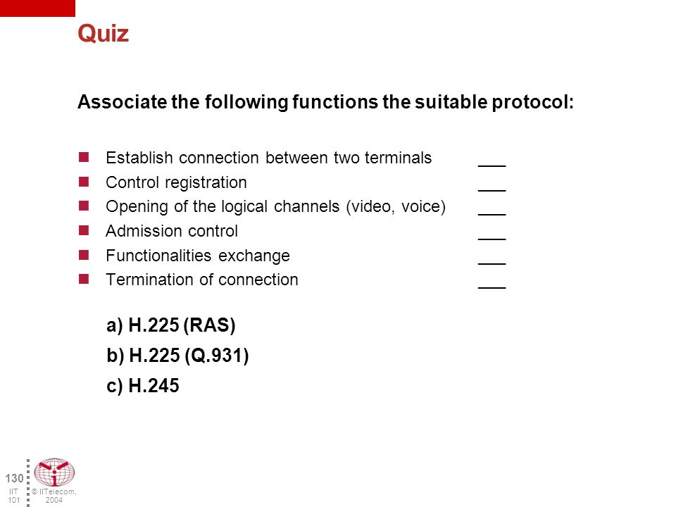© IITelecom, 2004 129 IIT 101 Quiz Associate the following functions with the suitable component: Support multimedia applications ___ Translation of the telephone number to IP address ___ Conversion of the transmission format ___ Admission control ___ Conversion of the signaling protocols ___ Support multimedia conferences ___ a) Terminal b) Gateway c) Gatekeeper d) MCU