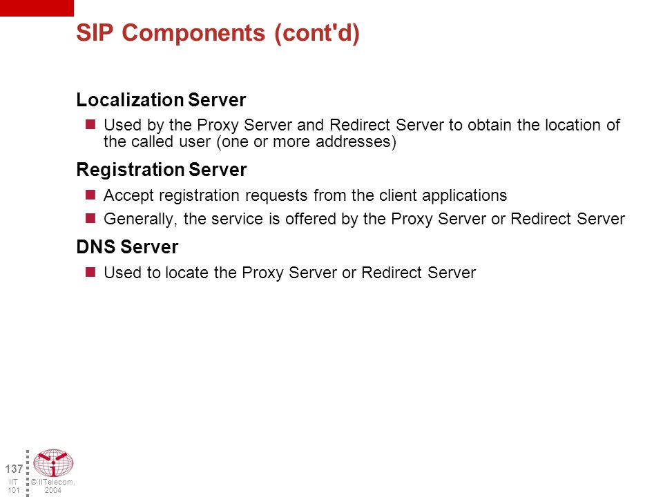 © IITelecom, 2004 136 IIT 101 SIP Components User Agent An end user application initiating, receiving and terminating a call Proxy Server An application server conveying the requests on behalf of the end user application The request is processed and sent to the destination (called person) or to another server Redirect Server An application server determining the destination address (To:) and returning it to the end user application