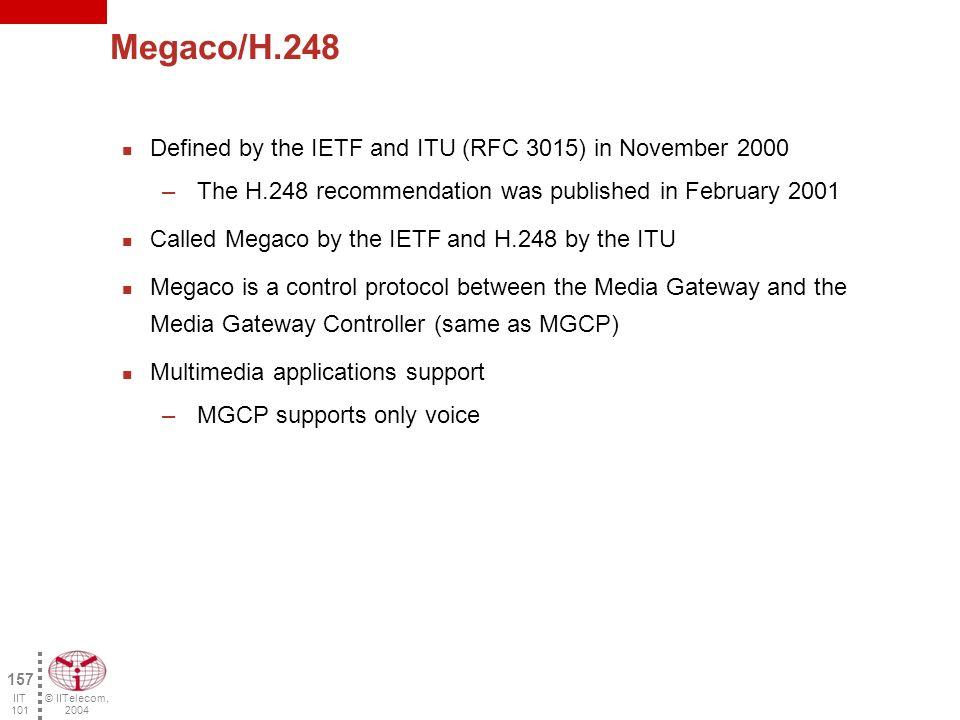 © IITelecom, 2004 156 IIT 101 MGCP call set-up MGC Trunking gateway Residential gateway IP Network Voice circuits MGCP Q.931/SS7 RTP SS7 Links User B User A STP Switch