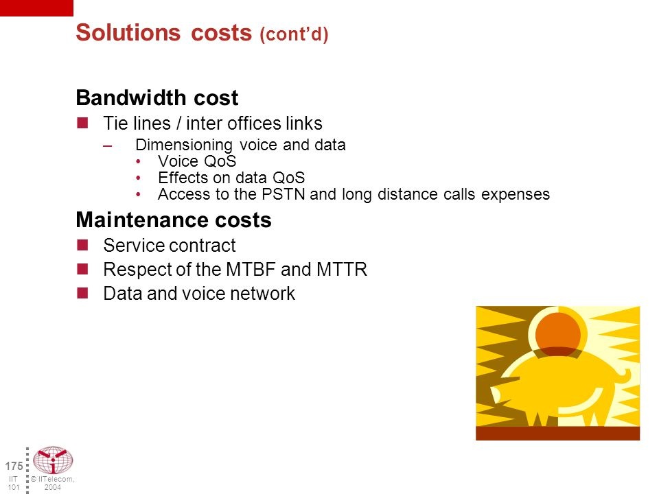 © IITelecom, 2004 174 IIT 101 Solutions costs Equipment Cost Equipment required for the new solution implementation, considering: –Protection of the investment and amortization –Upgrade of the existing equipment PBX, key systems Routers, switches oQoS Support oInterworking with the WAN (bandwidth, protocol…) –Redundancy –Security Wiring cost –1 cable for the telephone and the PC Effect on reliability