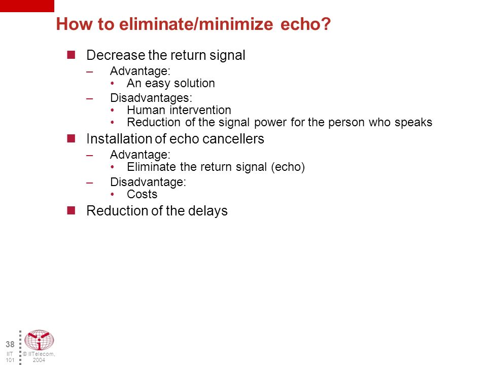 © IITelecom, 2004 37 IIT 101 Echo is always present Echo varies according to the delay and the power of the return signal.