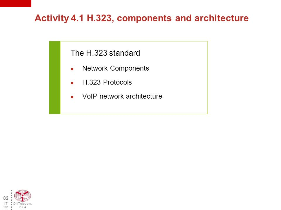 © IITelecom, 2004 81 IIT 101 LU 4 - Architectures and network components Training objectives : The participant will be able to: –Identify the various VoIP standards and specifications –Describe the components associated with various architectures –Describe the protocols associated with various architectures Contents: H.323 SIP (Session Initiation Protocol) MGCP (Media Gateway Control Protocol) and Megaco