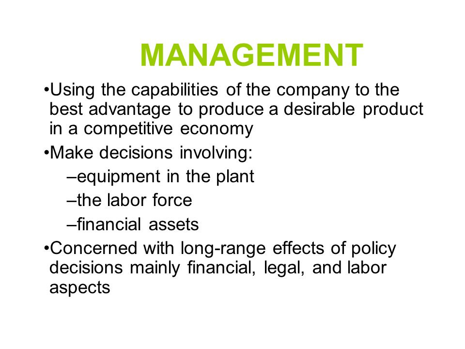 MANAGEMENT Using the capabilities of the company to the best advantage to produce a desirable product in a competitive economy Make decisions involving: –equipment in the plant –the labor force –financial assets Concerned with long-range effects of policy decisions mainly financial, legal, and labor aspects