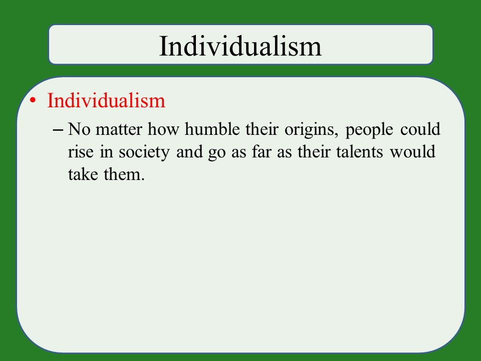 Individualism – No matter how humble their origins, people could rise in society and go as far as their talents would take them.