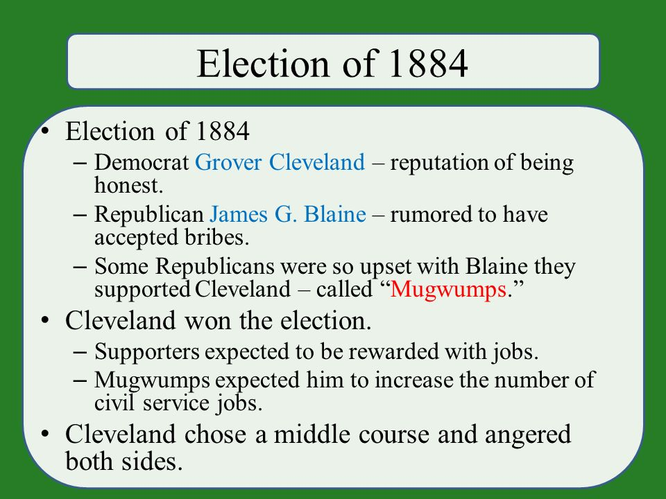 Election of 1884 – Democrat Grover Cleveland – reputation of being honest.