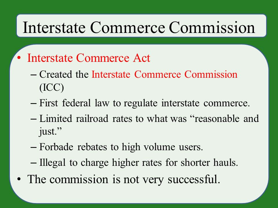 Interstate Commerce Commission Interstate Commerce Act – Created the Interstate Commerce Commission (ICC) – First federal law to regulate interstate commerce.